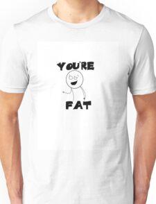 You're Fat Unisex T-Shirt