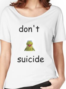"""Don't """"Kermit"""" Suicide Women's Relaxed Fit T-Shirt"""