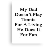 My Dad Doesn't Play Tennis For A Living He Does It For Fun  Canvas Print