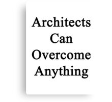 Architects Can Overcome Anything  Canvas Print