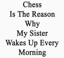 Chess Is The Reason Why My Sister Wakes Up Every Morning  by supernova23