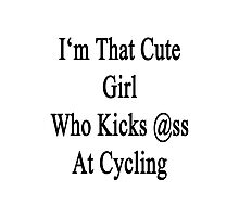 I'm That Cute Girl Who Kicks Ass At Cycling  Photographic Print