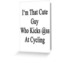 I'm That Cute Guy Who Kicks Ass At Cycling  Greeting Card