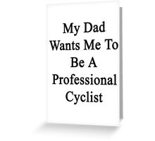 My Dad Wants Me To Be A Professional Cyclist  Greeting Card