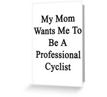 My Mom Wants Me To Be A Professional Cyclist  Greeting Card