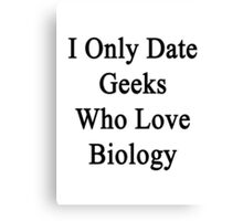 I Only Date Geeks Who Love Biology  Canvas Print
