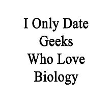 I Only Date Geeks Who Love Biology  Photographic Print