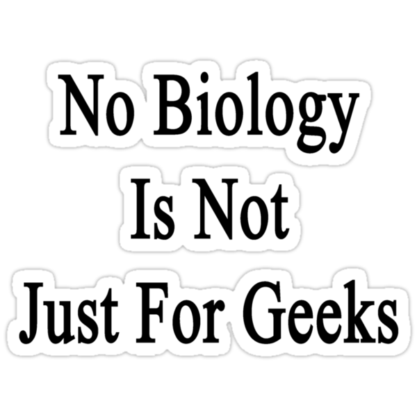 No Biology Is Not Just For Geeks  by supernova23