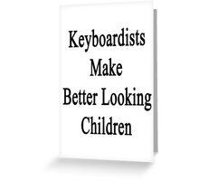 Keyboardists Make Better Looking Children  Greeting Card