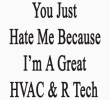 You Just Hate Me Because I'm A Great HVAC & R Tech  by supernova23