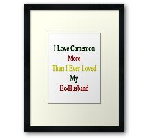 I Love Cameroon More Than I Ever Loved My Ex-Husband  Framed Print