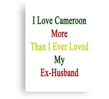 I Love Cameroon More Than I Ever Loved My Ex-Husband  Canvas Print