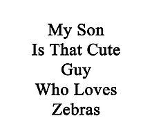 My Son Is That Cute Guy Who Loves Zebras  Photographic Print