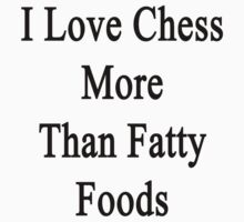 I Love Chess More Than Fatty Foods  by supernova23