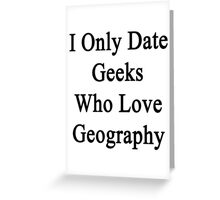 I Only Date Geeks Who Love Geography  Greeting Card