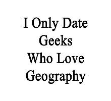 I Only Date Geeks Who Love Geography  Photographic Print