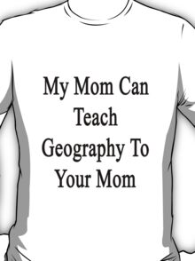 My Mom Can Teach Geography To Your Mom  T-Shirt