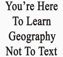 You're Here To Learn Geography Not To Text  by supernova23