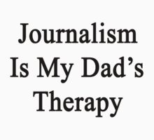 Journalism Is My Dad's Therapy  by supernova23