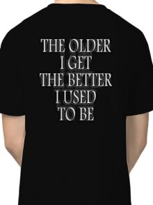 AGE, THE OLDER I GET, THE BETTER I USED TO BE. WHITE ON BLACK Classic T-Shirt