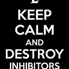 Keep Calm and Destroy Inhibitors by aizo