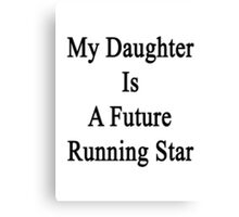 My Daughter Is A Future Running Star  Canvas Print