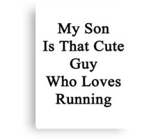 My Son Is That Cute Guy Who Loves Running  Canvas Print