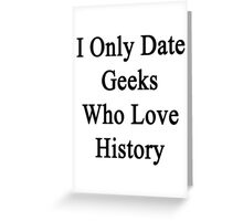 I Only Date Geeks Who Love History  Greeting Card