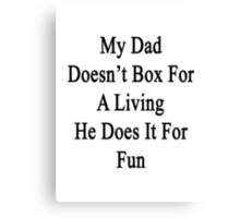 My Dad Doesn't Box For A Living He Does It For Fun Canvas Print