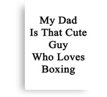 My Dad Is That Cute Guy Who Loves Boxing Canvas Print
