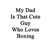 My Dad Is That Cute Guy Who Loves Boxing Photographic Print