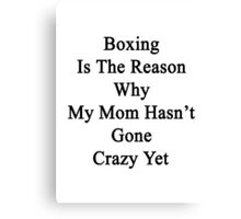 Boxing Is The Reason Why My Mom Hasn't Gone Crazy Yet Canvas Print