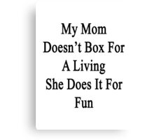 My Mom Doesn't Box For A Living She Does It For Fun  Canvas Print