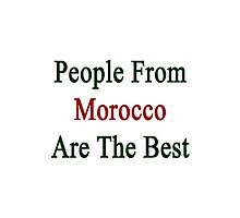 People From Morocco Are The Best Photographic Print