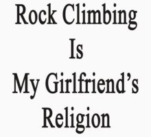 Rock Climbing Is My Girlfriend's Religion  by supernova23