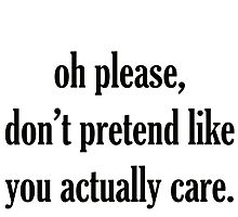 oh please, don't pretend like you actually care by stylishtech