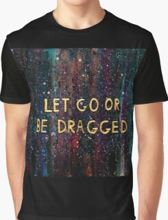 Let Go or Be Dragged Graphic T-Shirt