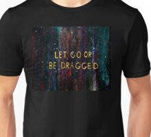 Let Go or Be Dragged Unisex T-Shirt