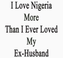 I Love Nigeria More Than I Ever Loved My Ex-Husband  by supernova23
