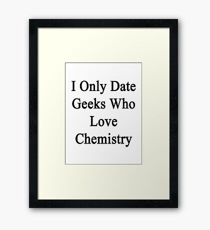I Only Date Geeks Who Love Chemistry  Framed Print