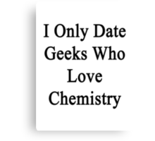 I Only Date Geeks Who Love Chemistry  Canvas Print