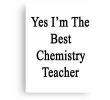 Yes I'm The Best Chemistry Teacher Canvas Print