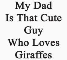 My Dad Is That Cute Guy Who Loves Giraffes  by supernova23
