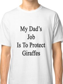 My Dad's Job Is To Protect Giraffes  Classic T-Shirt