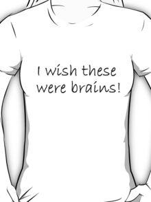 I wish these were brains! T-Shirt