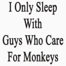 I Only Sleep With Guys Who Care For Monkeys  by supernova23