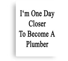 I'm One Day Closer To Become A Plumber Canvas Print