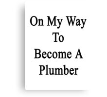 On My Way To Become A Plumber Canvas Print