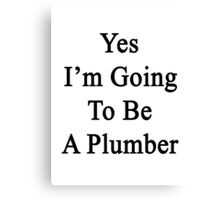 Yes I'm Going To Be A Plumber Canvas Print
