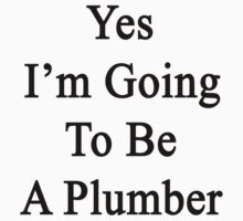 Yes I'm Going To Be A Plumber by supernova23
